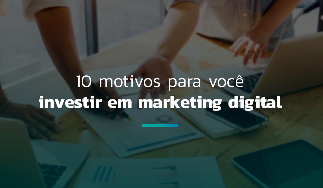 10 motivos para você investir em marketing digital