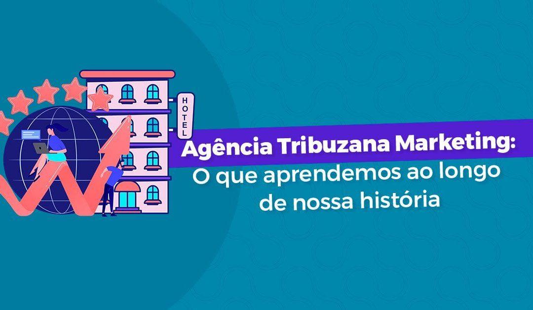 Agência Tribuzana Marketing: O que aprendemos ao longo de nossa história
